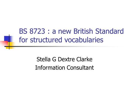 BS 8723 : a new British Standard for structured vocabularies Stella G Dextre Clarke Information Consultant.
