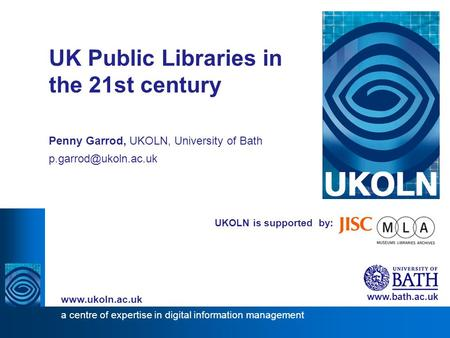 1 UKOLN is supported by: UK Public Libraries in the 21st century Penny Garrod, UKOLN, University of Bath  a centre of.