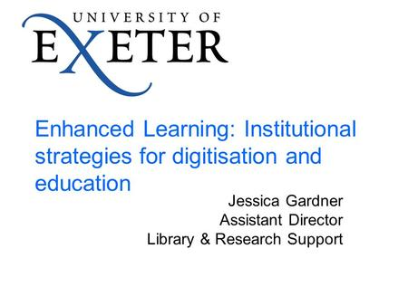Enhanced Learning: Institutional strategies for digitisation and education Jessica Gardner Assistant Director Library & Research Support.