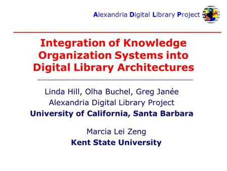 Alexandria Digital Library Project Integration of Knowledge Organization Systems into Digital Library Architectures Linda Hill, Olha Buchel, Greg Janée.
