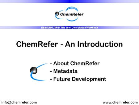 ChemRefer - An Introduction - About ChemRefer - Metadata - Future Development EBank/R4L/SPECTRa Joint Consultation.