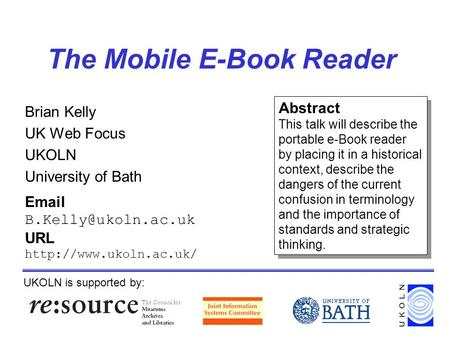 The Mobile E-Book Reader Brian Kelly UK Web Focus UKOLN University of Bath UKOLN is supported by:  URL