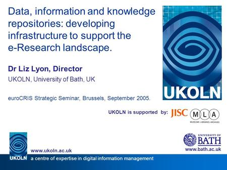 UKOLN is supported by: Data, information and knowledge repositories: developing infrastructure to support the e-Research landscape. Dr Liz Lyon, Director.