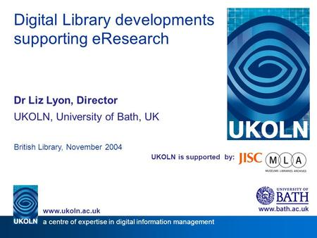 UKOLN is supported by: Digital Library developments supporting eResearch Dr Liz Lyon, Director UKOLN, University of Bath, UK British Library, November.
