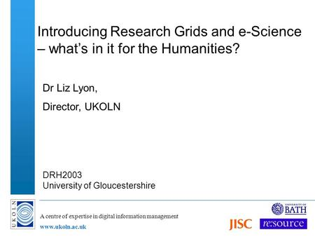 A centre of expertise in digital information management www.ukoln.ac.uk Introducing Research Grids and e-Science – whats in it for the Humanities? Dr Liz.