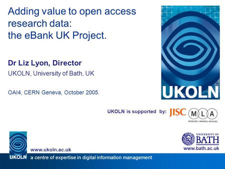 UKOLN is supported by: Adding value to open access research data: the eBank UK Project. Dr Liz Lyon, Director UKOLN, University of Bath, UK OAI4, CERN.