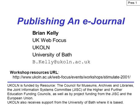 Publishing An e-Journal Brian Kelly UK Web Focus UKOLN University of Bath UKOLN is funded by Resource: The Council for Museums, Archives.