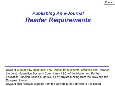 Publishing An e-Journal Reader Requirements UKOLN is funded by Resource: The Council for Museums, Archives and Libraries, the Joint Information Systems.