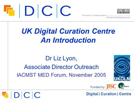 Digital | Curation | Centre UK Digital Curation Centre An Introduction Dr Liz Lyon, Associate Director Outreach IACMST MED Forum, November 2005 Funded.