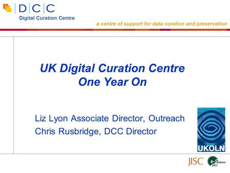 Liz Lyon Associate Director, Outreach Chris Rusbridge, DCC Director UK Digital Curation Centre One Year On Digital Curation Centre a centre of support.
