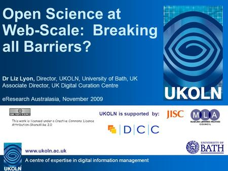 A centre of expertise in digital information management www.ukoln.ac.uk UKOLN is supported by: Open Science at Web-Scale: Breaking all Barriers? Dr Liz.