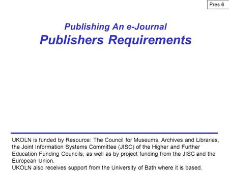 Publishing An e-Journal Publishers Requirements UKOLN is funded by Resource: The Council for Museums, Archives and Libraries, the Joint Information Systems.