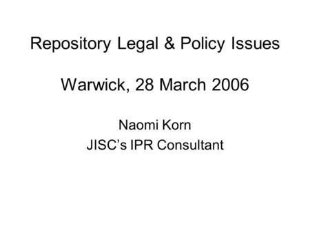 Repository Legal & Policy Issues Warwick, 28 March 2006 Naomi Korn JISCs IPR Consultant.
