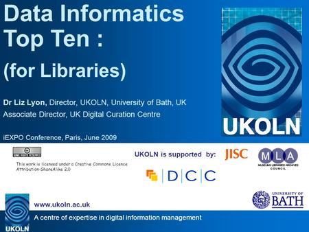A centre of expertise in digital information management www.ukoln.ac.uk UKOLN is supported by: Data Informatics Top Ten : (for Libraries) Dr Liz Lyon,