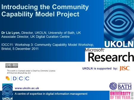 A centre of expertise in digital information management www.ukoln.ac.uk UKOLN is supported by: Introducing the Community Capability Model Project Dr Liz.