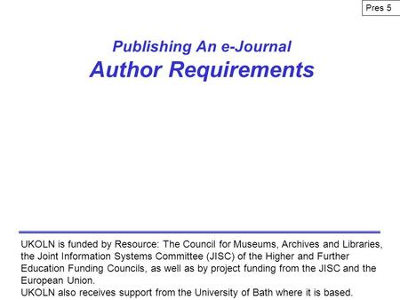 Publishing An e-Journal Author Requirements UKOLN is funded by Resource: The Council for Museums, Archives and Libraries, the Joint Information Systems.