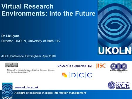 A centre of expertise in digital information management www.ukoln.ac.uk UKOLN is supported by: Virtual Research Environments: Into the Future Dr Liz Lyon.