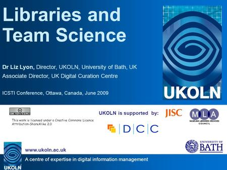 A centre of expertise in digital information management www.ukoln.ac.uk UKOLN is supported by: Libraries and Team Science Dr Liz Lyon, Director, UKOLN,