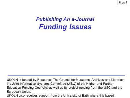 Publishing An e-Journal Funding Issues UKOLN is funded by Resource: The Council for Museums, Archives and Libraries, the Joint Information Systems Committee.