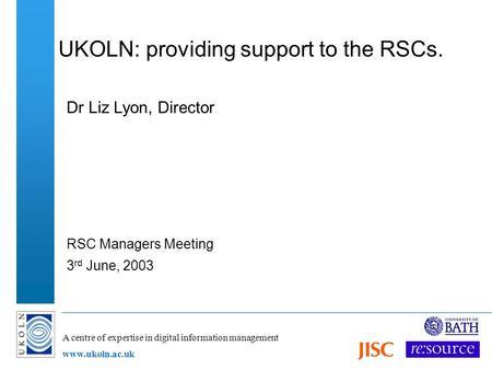 A centre of expertise in digital information management www.ukoln.ac.uk UKOLN: providing support to the RSCs. Dr Liz Lyon, Director RSC Managers Meeting.
