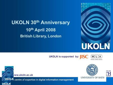 A centre of expertise in digital information management www.ukoln.ac.uk UKOLN is supported by: UKOLN 30 th Anniversary 10 th April 2008 British Library,