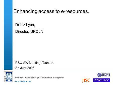A centre of expertise in digital information management www.ukoln.ac.uk Enhancing access to e-resources. Dr Liz Lyon, Director, UKOLN RSC-SW Meeting, Taunton.