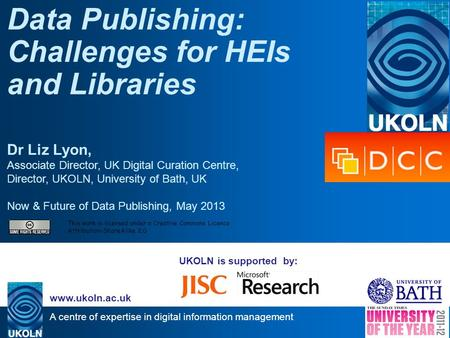 A centre of expertise in digital information management www.ukoln.ac.uk UKOLN is supported by: Data Publishing: Challenges for HEIs and Libraries Dr Liz.