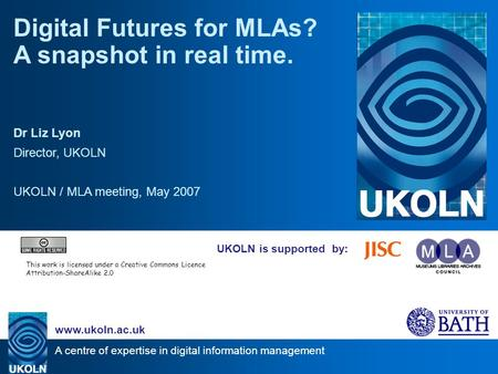 A centre of expertise in digital information management www.ukoln.ac.uk UKOLN is supported by: Digital Futures for MLAs? A snapshot in real time. Dr Liz.