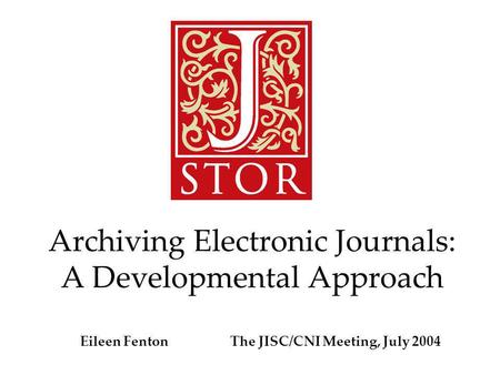 Archiving Electronic Journals: A Developmental Approach Eileen Fenton The JISC/CNI Meeting, July 2004.