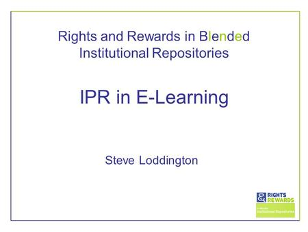 Rights and Rewards in Blended Institutional Repositories IPR in E-Learning Steve Loddington.