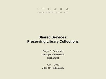 Shared Services: Preserving Library Collections Roger C. Schonfeld Manager of Research Ithaka S+R July 1, 2010 JISC-CNI Edinburgh.