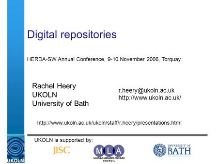 Digital repositories Rachel Heery UKOLN University of Bath  HERDA-SW Annual Conference, 9-10 November 2006,