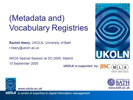 UKOLN is supported by: (Metadata and) Vocabulary Registries Rachel Heery, UKOLN, University of Bath NKOS Special Session at DC-2005,