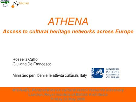 London, 23 May 2008 ATHENA Access to cultural heritage networks across Europe Rossella Caffo Giuliana De Francesco MICHAEL: Perspectives on cultural sector.