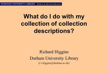 What do I do with my collection of collection descriptions? Richard Higgins Durham University Library