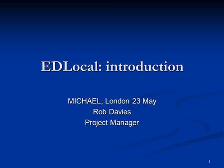 1 EDLocal: introduction MICHAEL, London 23 May Rob Davies Project Manager.