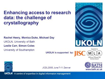 UKOLN is supported by: Enhancing access to research data: the challenge of crystallography Rachel Heery, Monica Duke, Michael Day UKOLN, University of.
