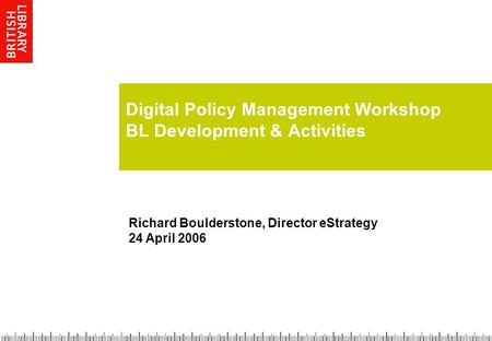 Digital Policy Management Workshop BL Development & Activities Richard Boulderstone, Director eStrategy 24 April 2006.