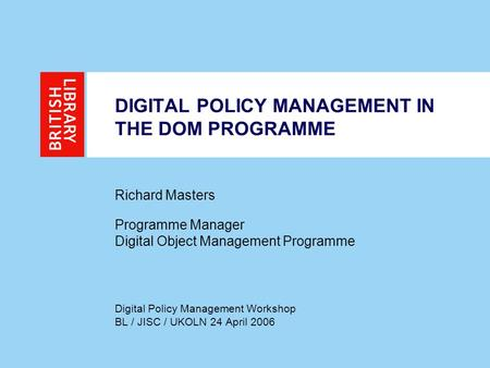 DIGITAL POLICY MANAGEMENT IN THE DOM PROGRAMME Richard Masters Programme Manager Digital Object Management Programme Digital Policy Management Workshop.