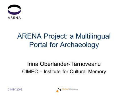 CIMEC 2005 ARENA Project: a Multilingual Portal for Archaeology Irina Oberländer-Târnoveanu CIMEC – Institute for Cultural Memory.