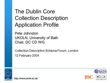 The Dublin Core Collection Description Application Profile Pete Johnston UKOLN, University of Bath Chair, DC CD WG Collection Description Schema Forum,