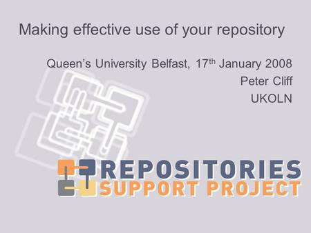 Making effective use of your repository Queens University Belfast, 17 th January 2008 Peter Cliff UKOLN.