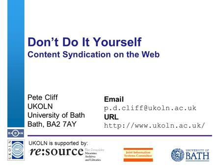A centre of expertise in digital information managementwww.ukoln.ac.uk Dont Do It Yourself Content Syndication on the Web Pete Cliff UKOLN University of.