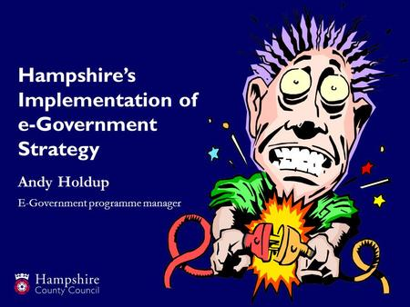 Hampshires Implementation of e-Government Strategy Andy Holdup E-Government programme manager.