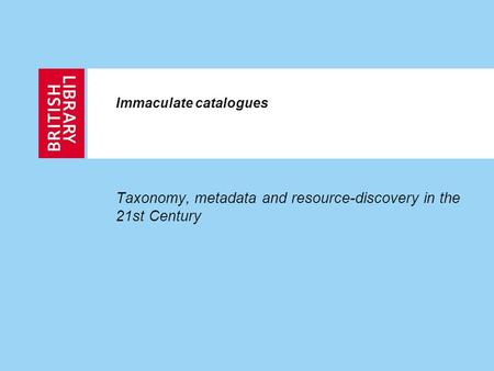 Immaculate catalogues Taxonomy, metadata and resource-discovery in the 21st Century.