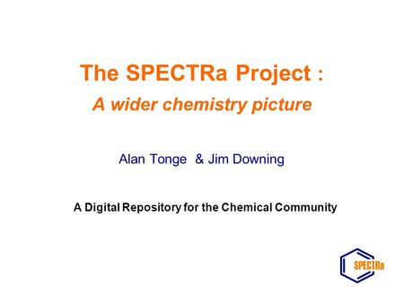 The SPECTRa Project : A wider chemistry picture Alan Tonge & Jim Downing A Digital Repository for the Chemical Community.