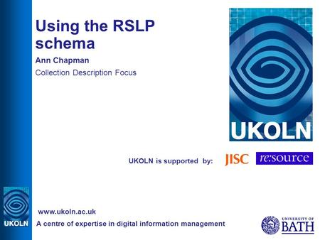 UKOLN is supported by: Using the RSLP schema Ann Chapman Collection Description Focus A centre of expertise in digital information management www.ukoln.ac.uk.