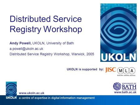 UKOLN is supported by: Distributed Service Registry Workshop Andy Powell, UKOLN, University of Bath Distributed Service Registry Workshop,