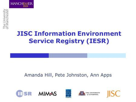 JISC Information Environment Service Registry (IESR) Amanda Hill, Pete Johnston, Ann Apps.