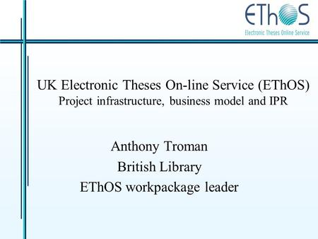 UK Electronic Theses On-line Service (EThOS) Project infrastructure, business model and IPR Anthony Troman British Library EThOS workpackage leader.